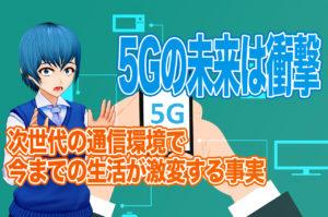 5Gの通信速度でインターネットや生活環境が劇的に変化する
